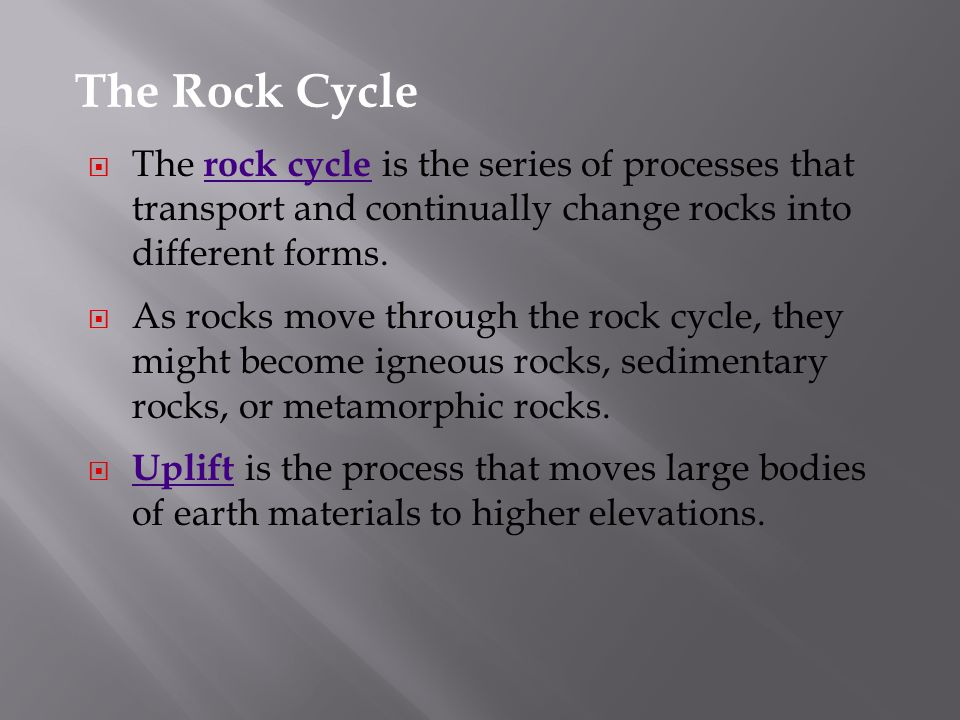 The Rock Cycle The rock cycle is the series of processes that transport and continually change rocks into different forms.