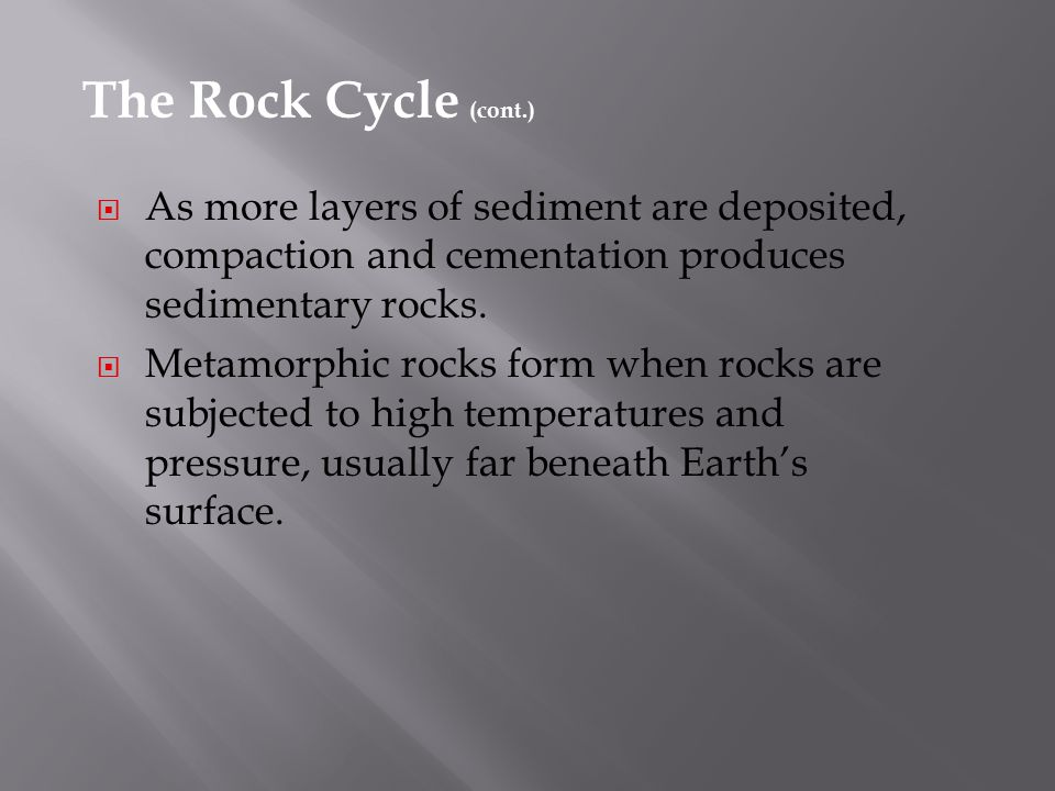 The Rock Cycle (cont.) As more layers of sediment are deposited, compaction and cementation produces sedimentary rocks.