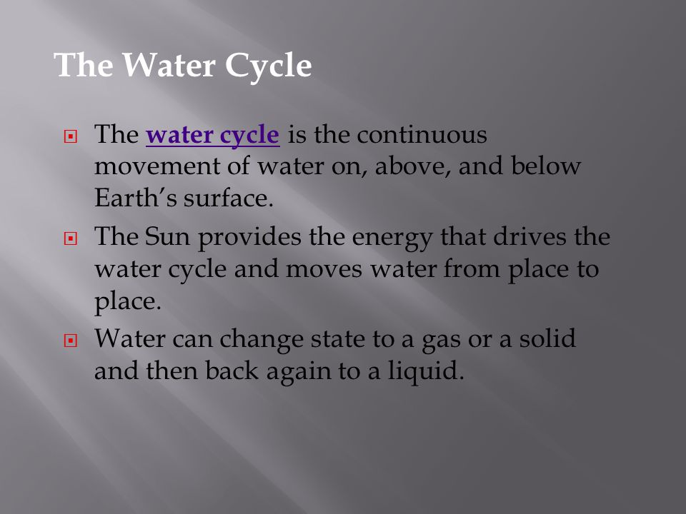 The Water Cycle The water cycle is the continuous movement of water on, above, and below Earth's surface.
