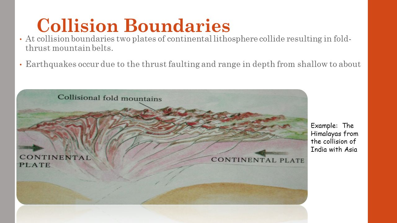 Collision Boundaries At collision boundaries two plates of continental lithosphere collide resulting in fold- thrust mountain belts.