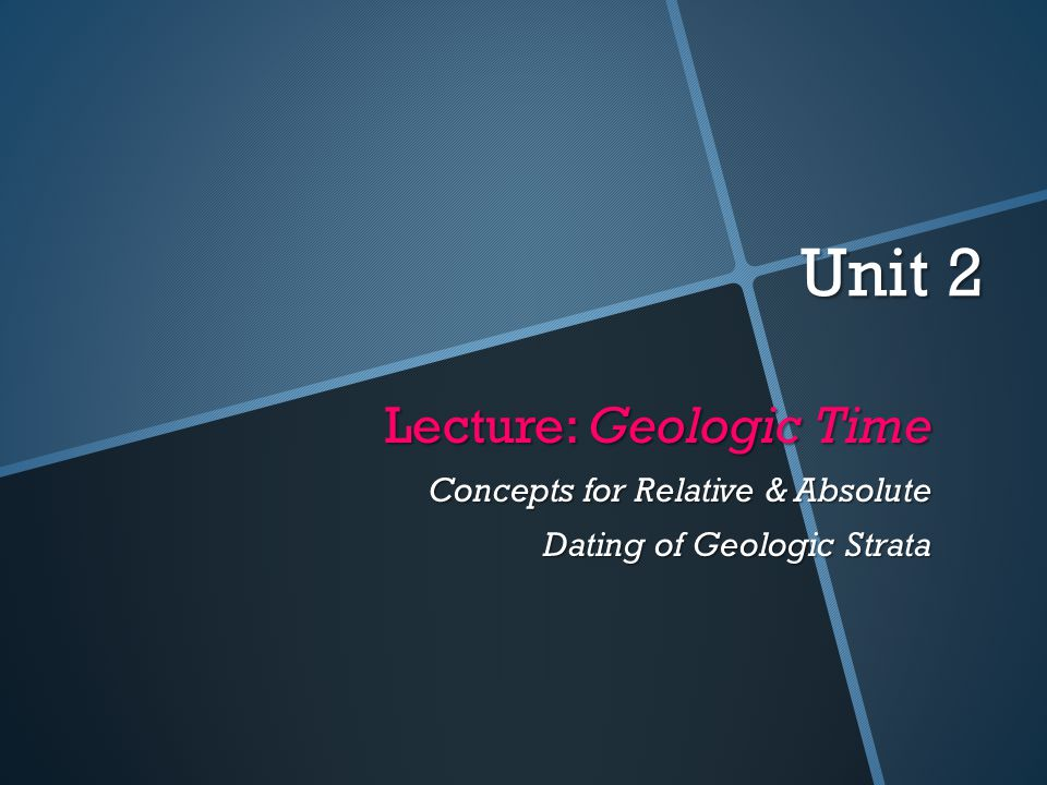 Unit 2 Lecture: Geologic Time Concepts for Relative & Absolute