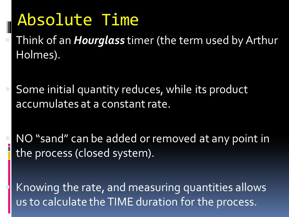 Absolute Time Think of an Hourglass timer (the term used by Arthur Holmes).