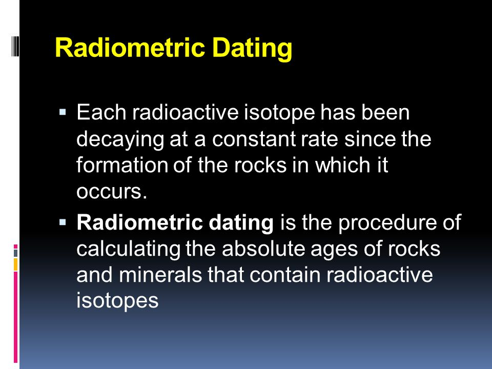Radiometric Dating Each radioactive isotope has been decaying at a constant rate since the formation of the rocks in which it occurs.