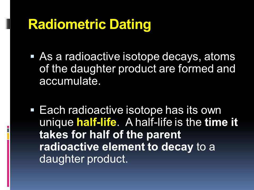 Radiometric Dating As a radioactive isotope decays, atoms of the daughter product are formed and accumulate.