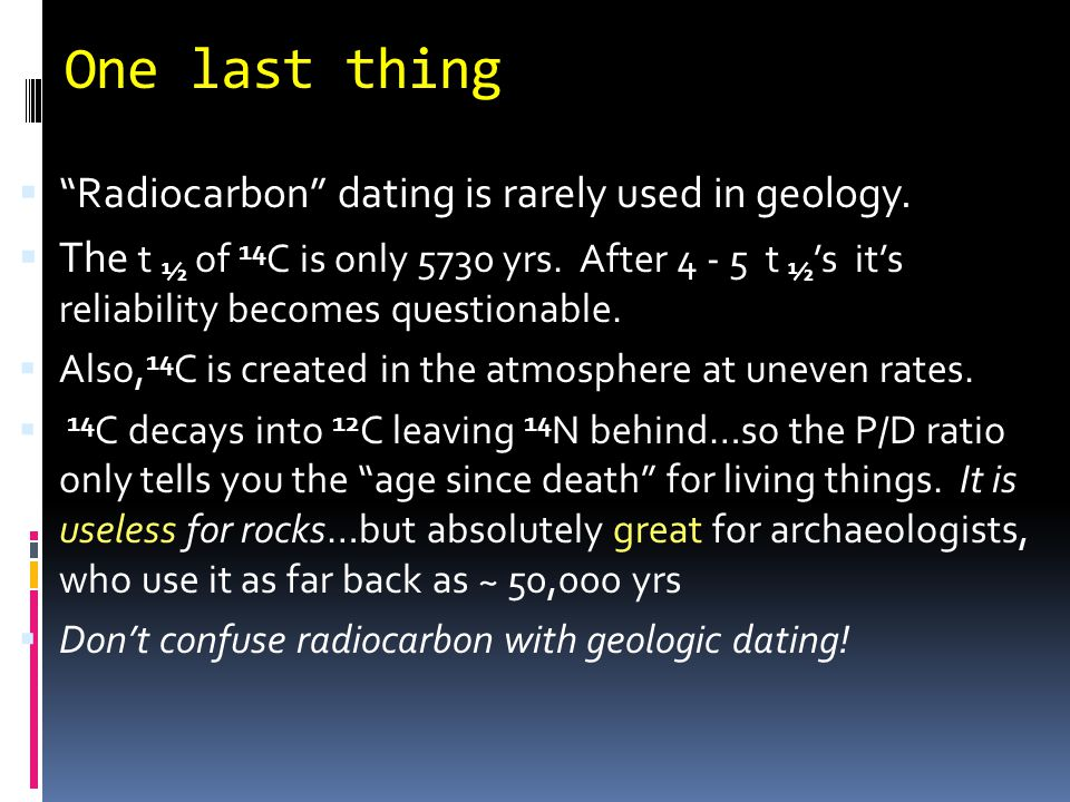 One last thing Radiocarbon dating is rarely used in geology.