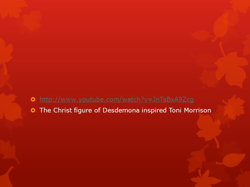 http://www.youtube.com/watch v=JnTsBxA9Zcg The Christ figure of Desdemona inspired Toni Morrison