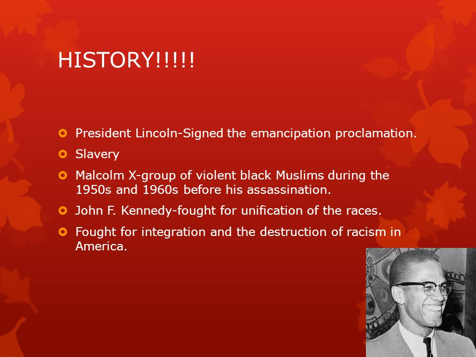 HISTORY!!!!! President Lincoln-Signed the emancipation proclamation.