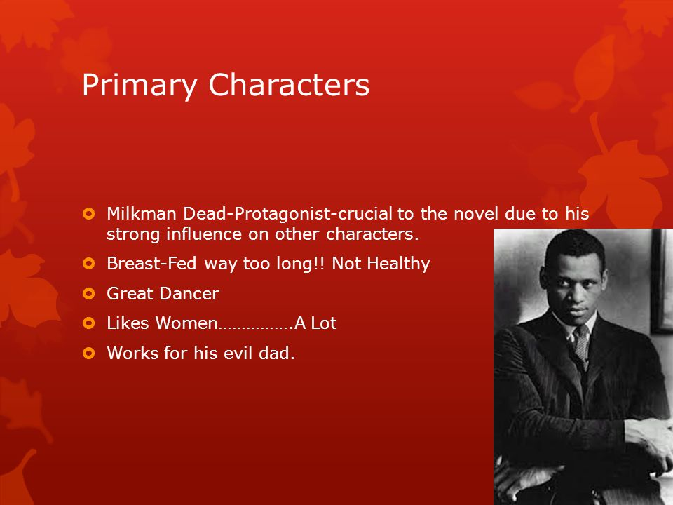 Primary Characters Milkman Dead-Protagonist-crucial to the novel due to his strong influence on other characters.