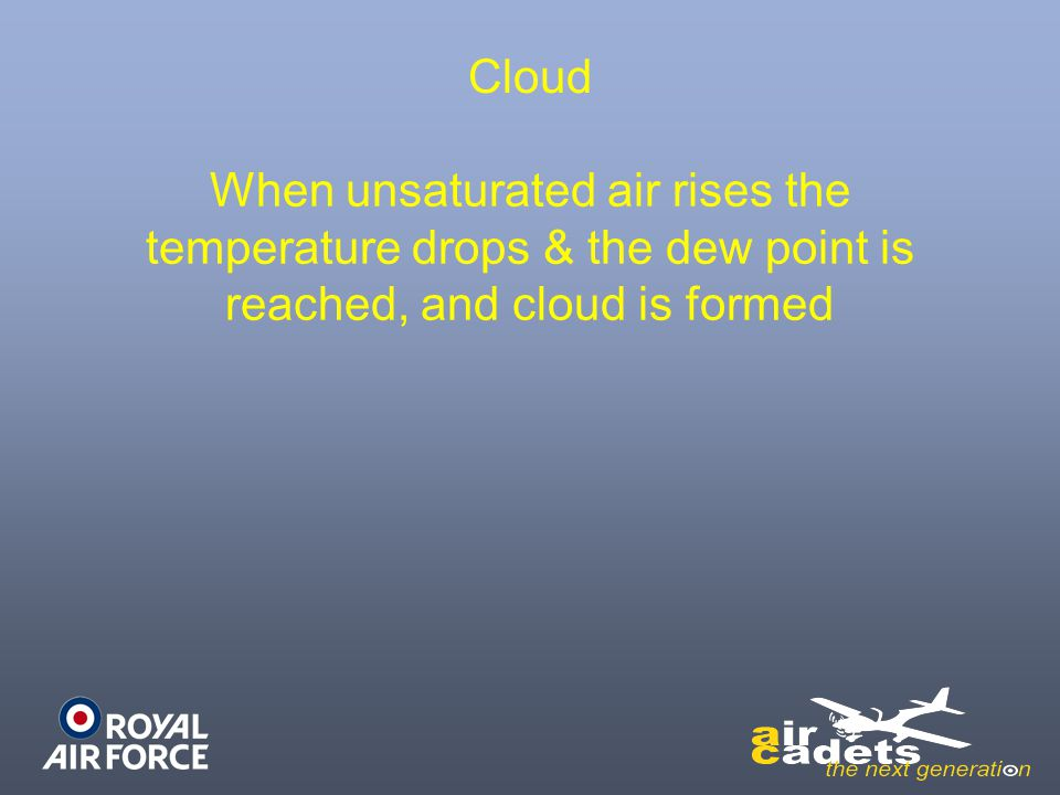Cloud When unsaturated air rises the temperature drops & the dew point is reached, and cloud is formed.