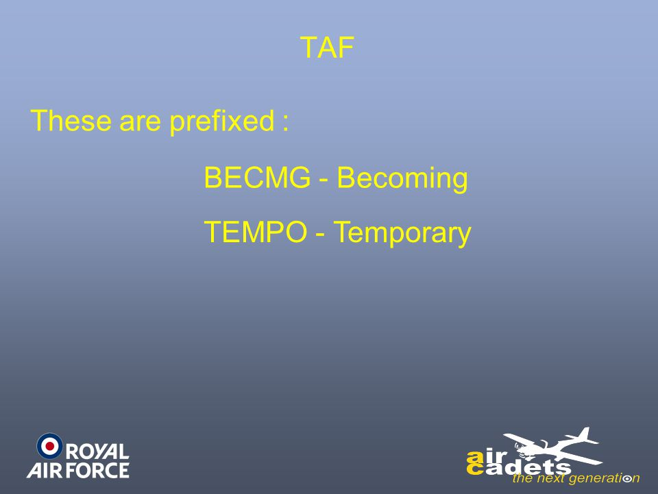 TAF These are prefixed : BECMG - Becoming TEMPO - Temporary