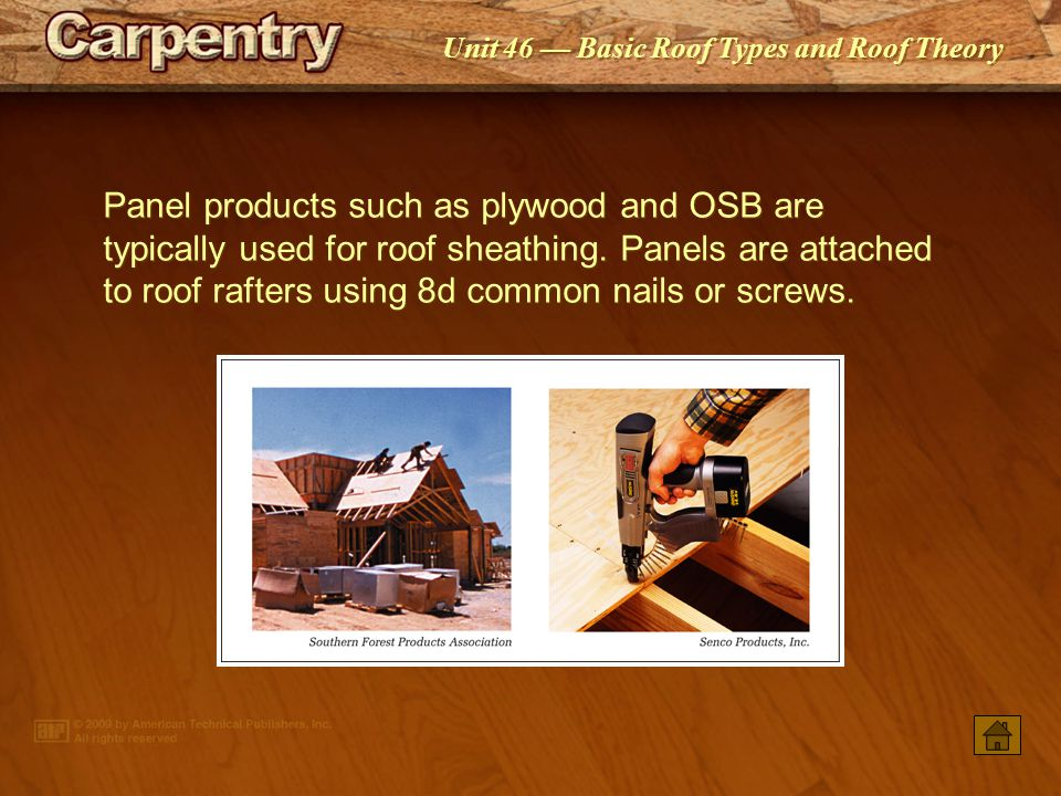 Panel products such as plywood and OSB are typically used for roof sheathing. Panels are attached to roof rafters using 8d common nails or screws.