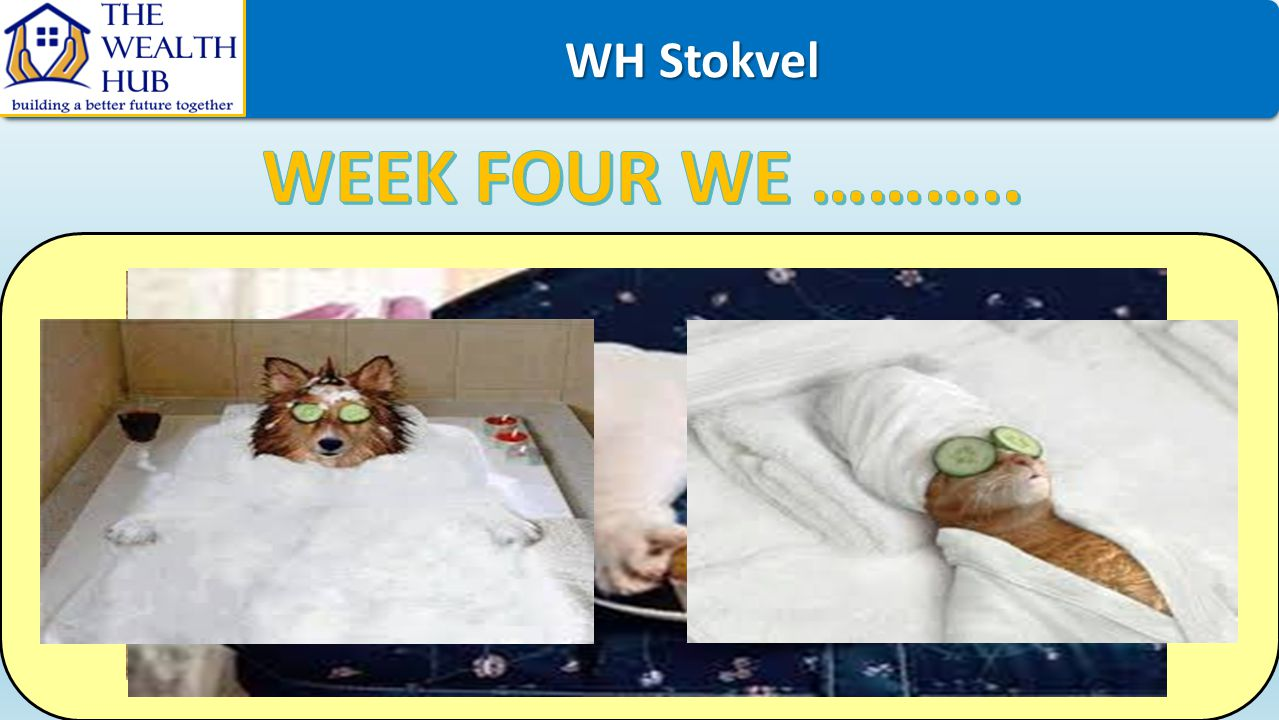 WH Stokvel WEEK FOUR WE ………..