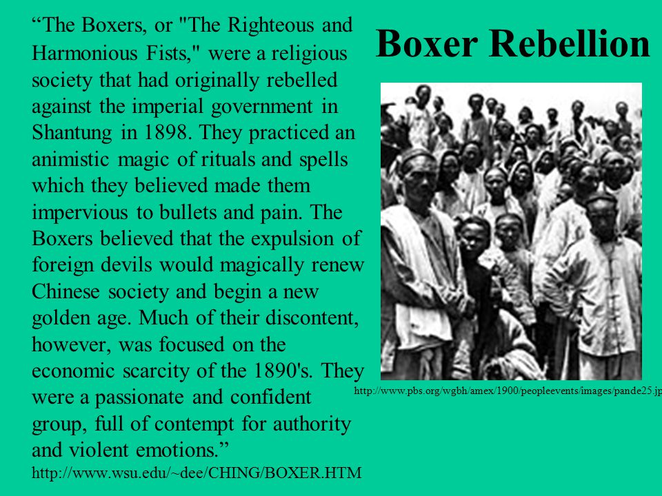 The Boxers, or The Righteous and Harmonious Fists, were a religious society that had originally rebelled against the imperial government in Shantung in 1898. They practiced an animistic magic of rituals and spells which they believed made them impervious to bullets and pain. The Boxers believed that the expulsion of foreign devils would magically renew Chinese society and begin a new golden age. Much of their discontent, however, was focused on the economic scarcity of the 1890 s. They were a passionate and confident group, full of contempt for authority and violent emotions. http://www.wsu.edu/~dee/CHING/BOXER.HTM