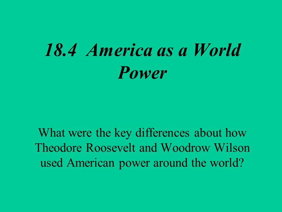 18.4 America as a World Power What were the key differences about how Theodore Roosevelt and Woodrow Wilson used American power around the world