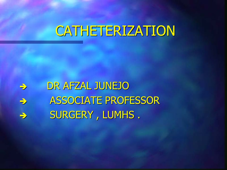 CATHETERIZATION DR AFZAL JUNEJO ASSOCIATE PROFESSOR SURGERY , LUMHS .