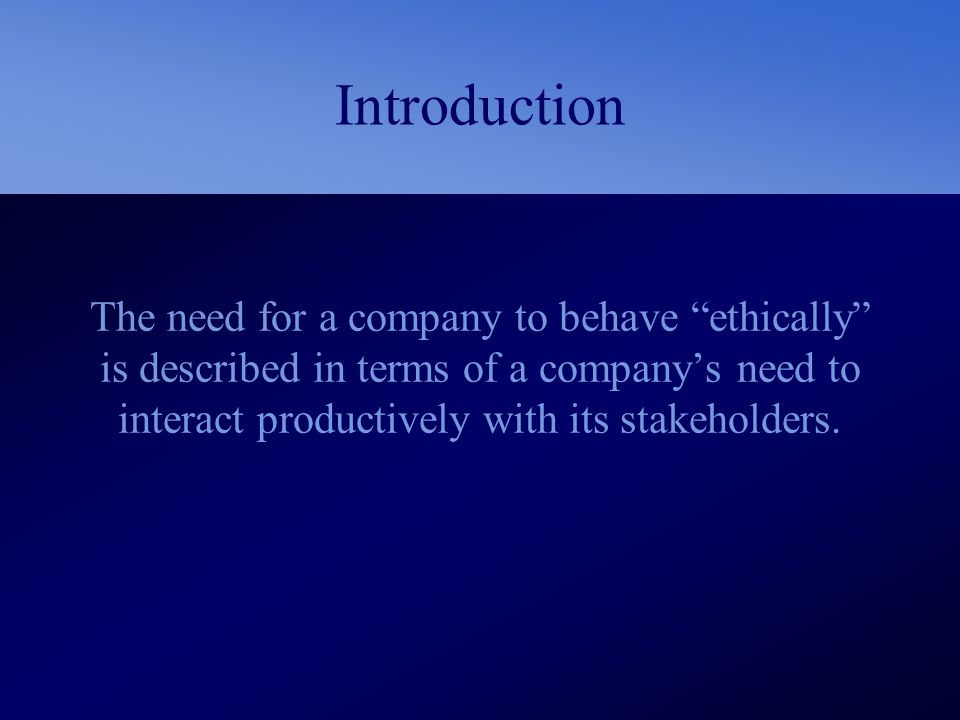 Introduction The need for a company to behave ethically is described in terms of a company's need to interact productively with its stakeholders.