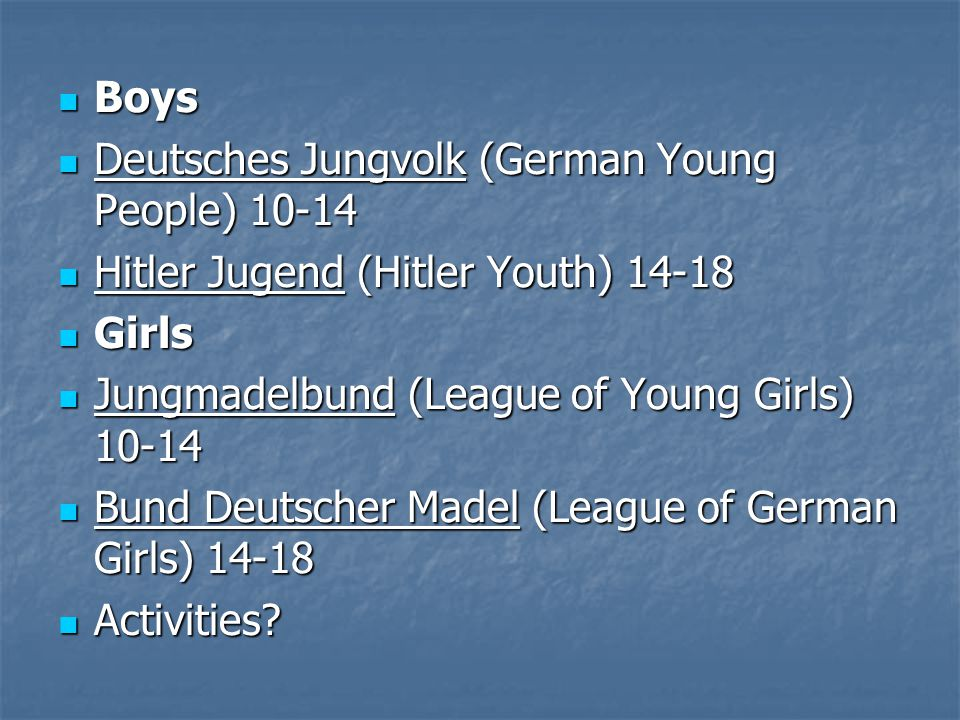 Boys Deutsches Jungvolk (German Young People) 10-14. Hitler Jugend (Hitler Youth) 14-18. Girls. Jungmadelbund (League of Young Girls) 10-14.