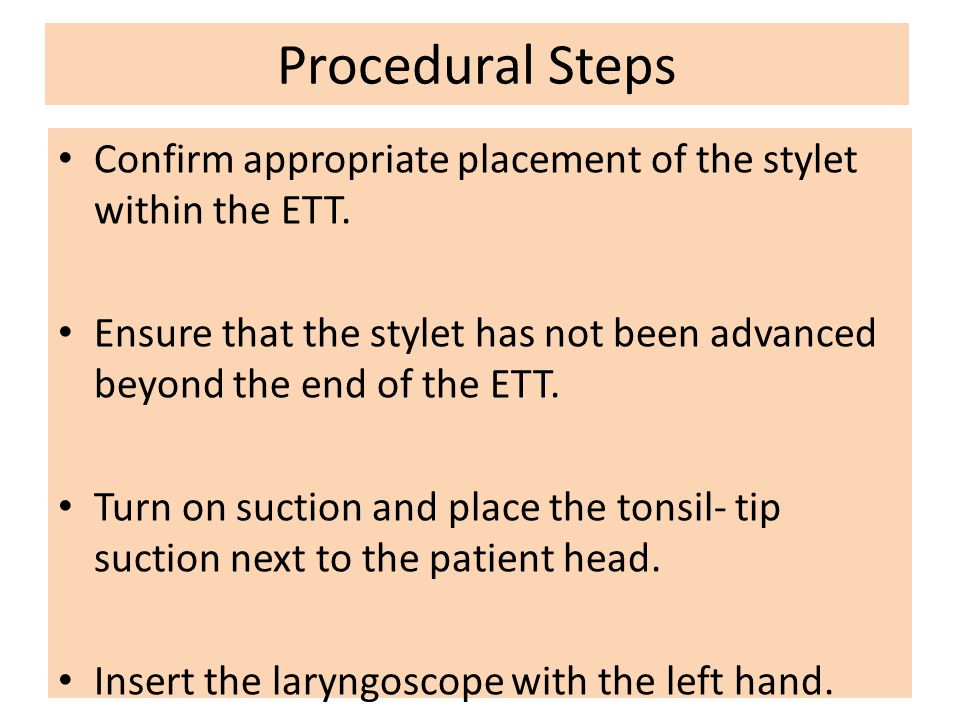 Procedural Steps Confirm appropriate placement of the stylet within the ETT. Ensure that the stylet has not been advanced beyond the end of the ETT.