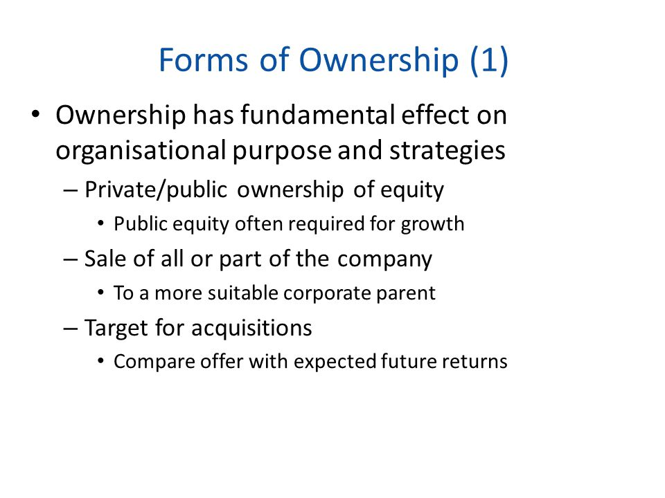 Forms of Ownership (1) Ownership has fundamental effect on organisational purpose and strategies. Private/public ownership of equity.