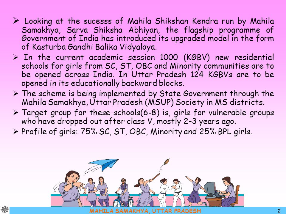 Looking at the sucesss of Mahila Shikshan Kendra run by Mahila Samakhya, Sarva Shiksha Abhiyan, the flagship programme of Government of India has introduced its upgraded model in the form of Kasturba Gandhi Balika Vidyalaya.