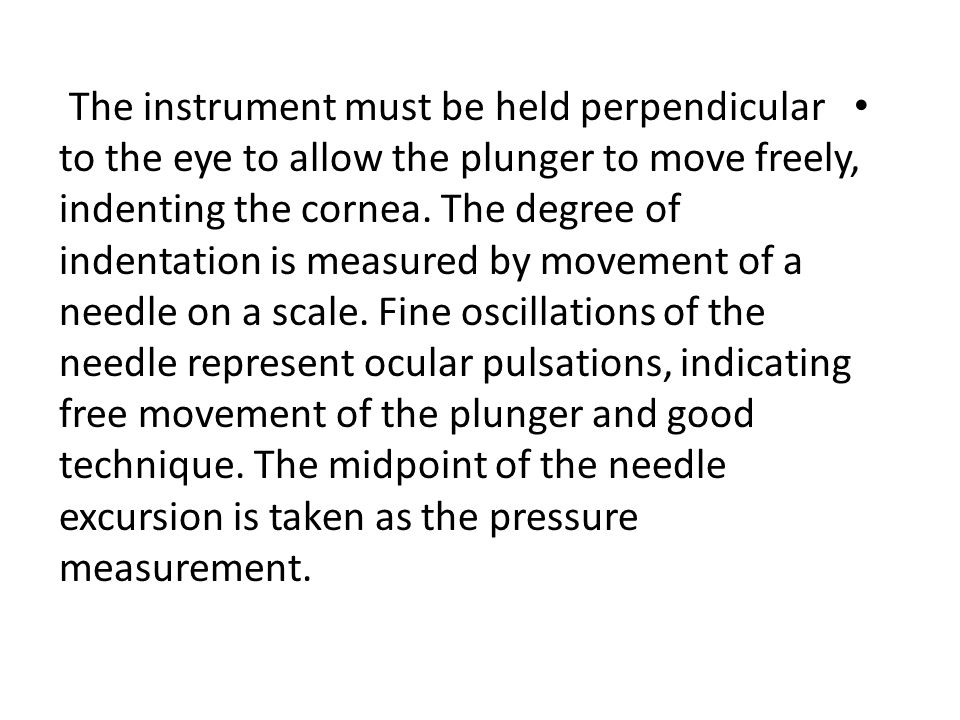 The instrument must be held perpendicular to the eye to allow the plunger to move freely, indenting the cornea.