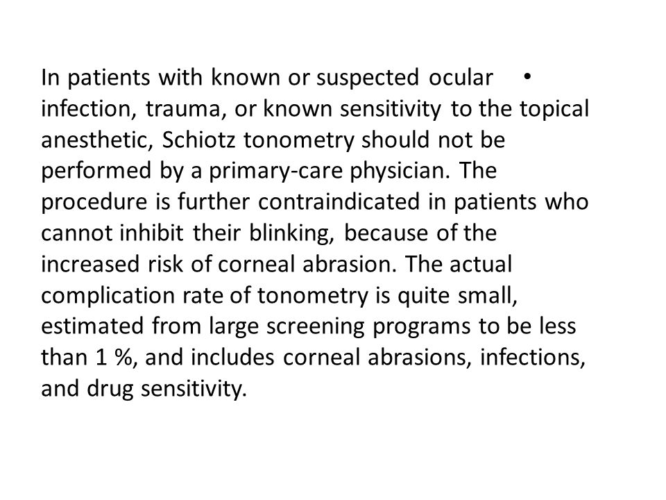 In patients with known or suspected ocular infection, trauma, or known sensitivity to the topical anesthetic, Schiotz tonometry should not be performed by a primary-care physician.