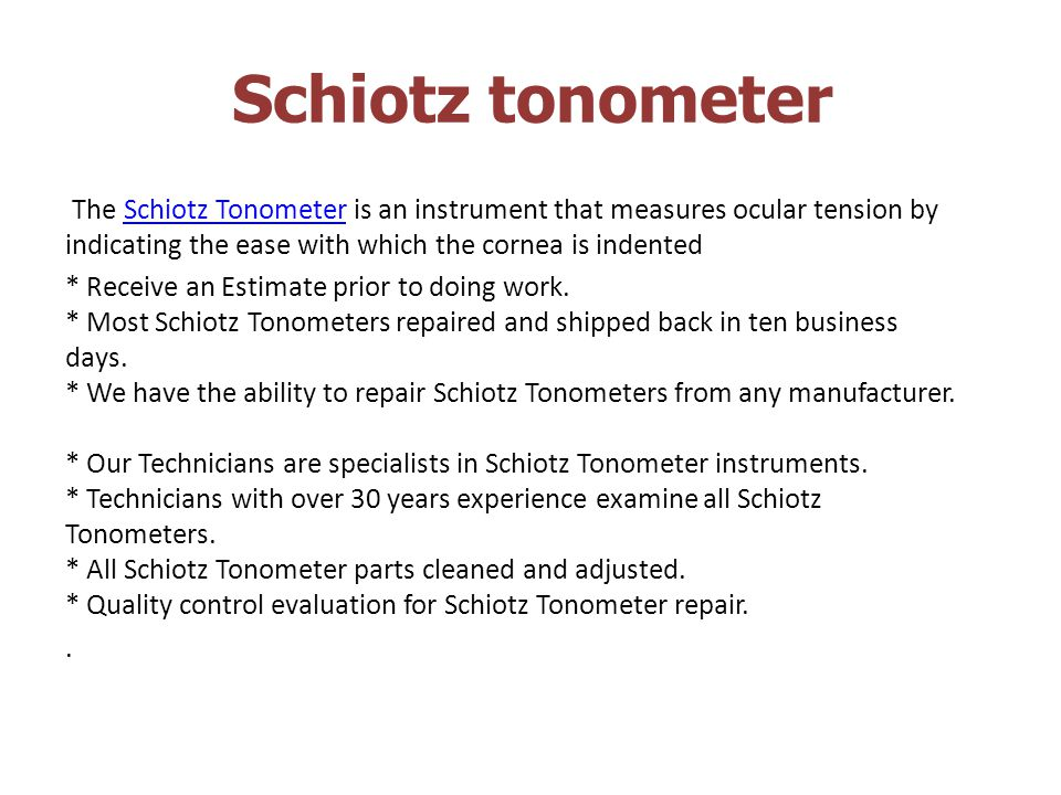 Schiotz tonometer The Schiotz Tonometer is an instrument that measures ocular tension by indicating the ease with which the cornea is indented.