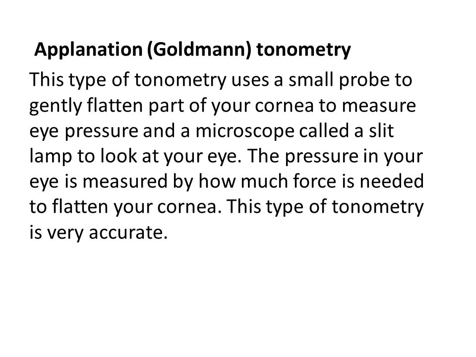 Applanation (Goldmann) tonometry This type of tonometry uses a small probe to gently flatten part of your cornea to measure eye pressure and a microscope called a slit lamp to look at your eye.