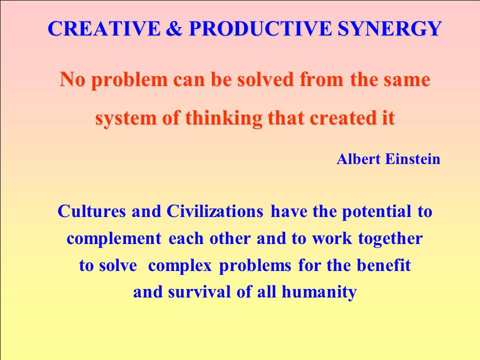 CREATIVE & PRODUCTIVE SYNERGY No problem can be solved from the same