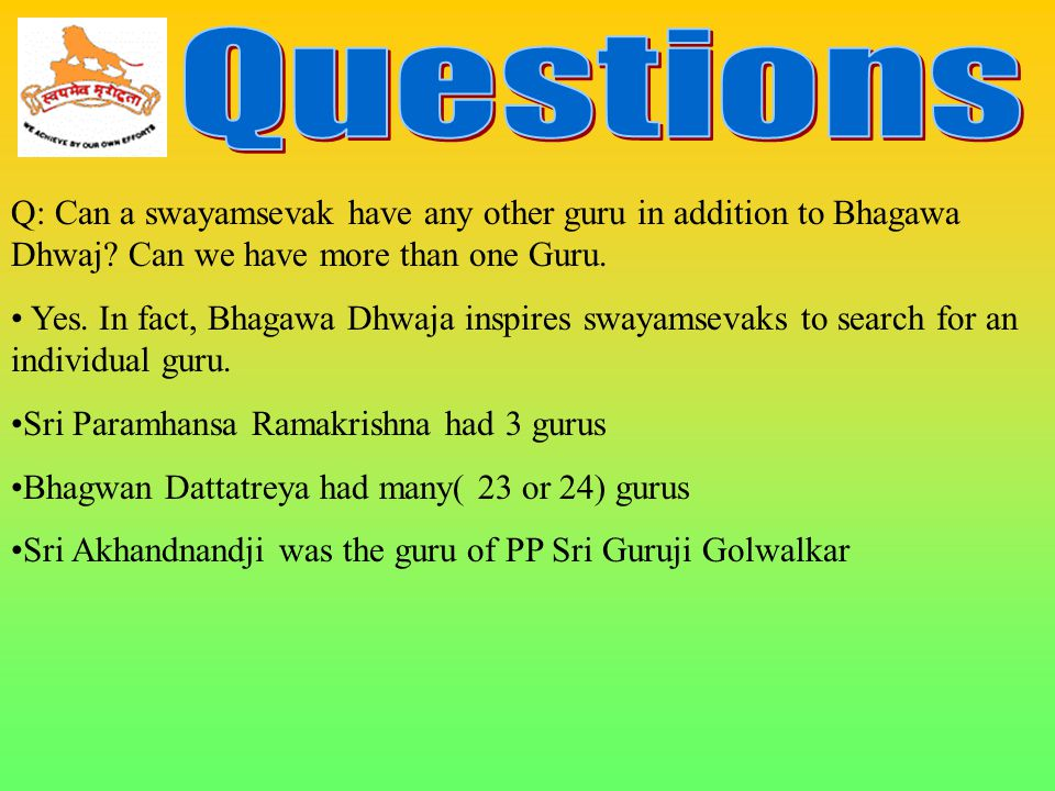 Questions Q: Can a swayamsevak have any other guru in addition to Bhagawa Dhwaj Can we have more than one Guru.