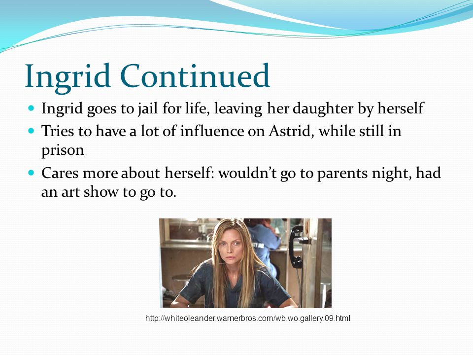 Ingrid Continued Ingrid goes to jail for life, leaving her daughter by herself. Tries to have a lot of influence on Astrid, while still in prison.