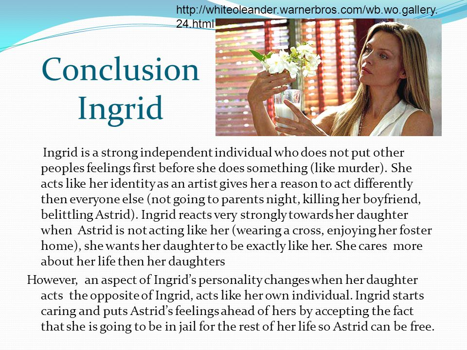 http://whiteoleander.warnerbros.com/wb.wo.gallery.24.html Conclusion Ingrid.