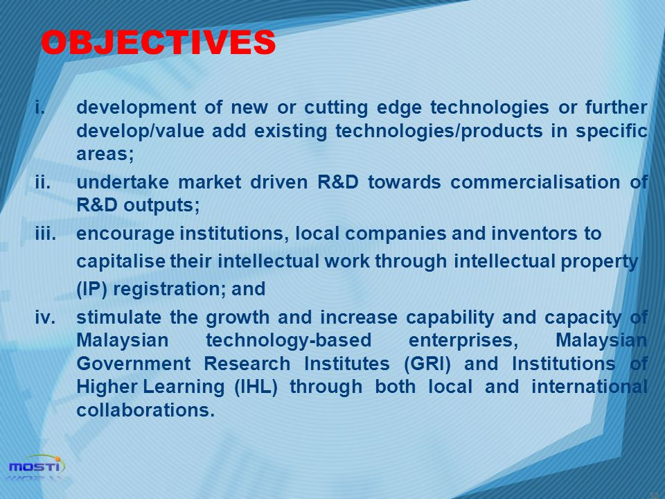 OBJECTIVES development of new or cutting edge technologies or further develop/value add existing technologies/products in specific areas;