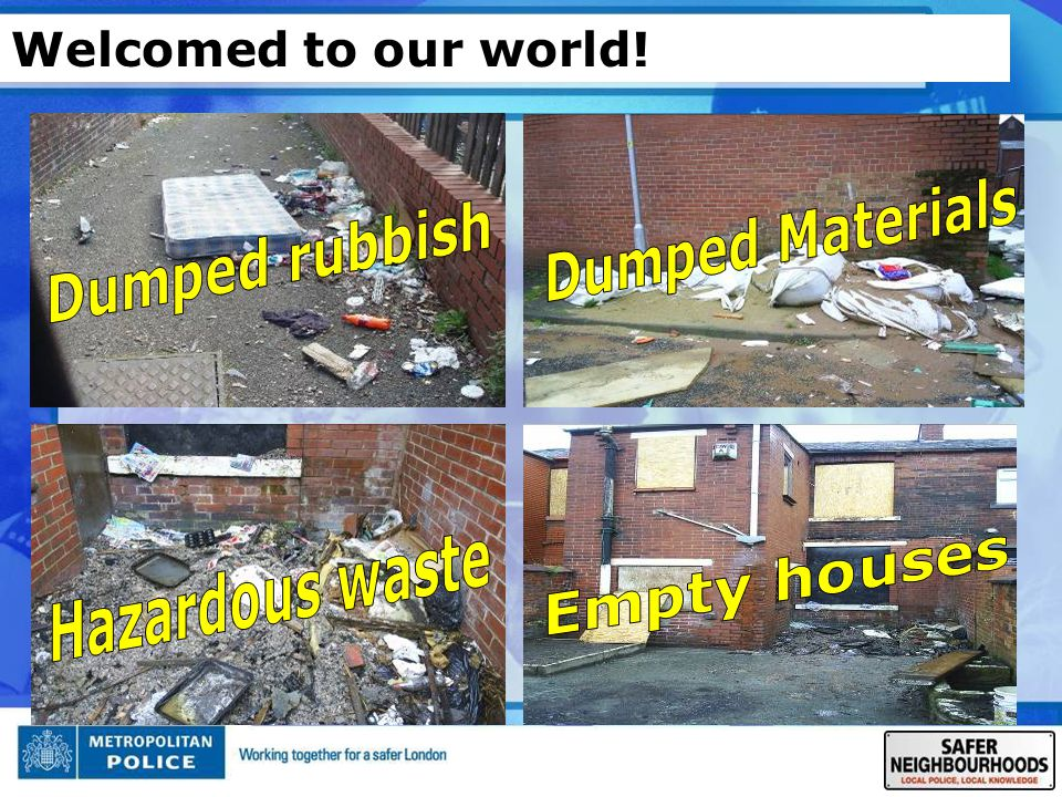 Welcomed to our world! Dumped Materials Dumped rubbish Hazardous waste