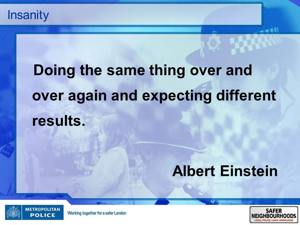 Insanity Doing the same thing over and over again and expecting different results. Albert Einstein