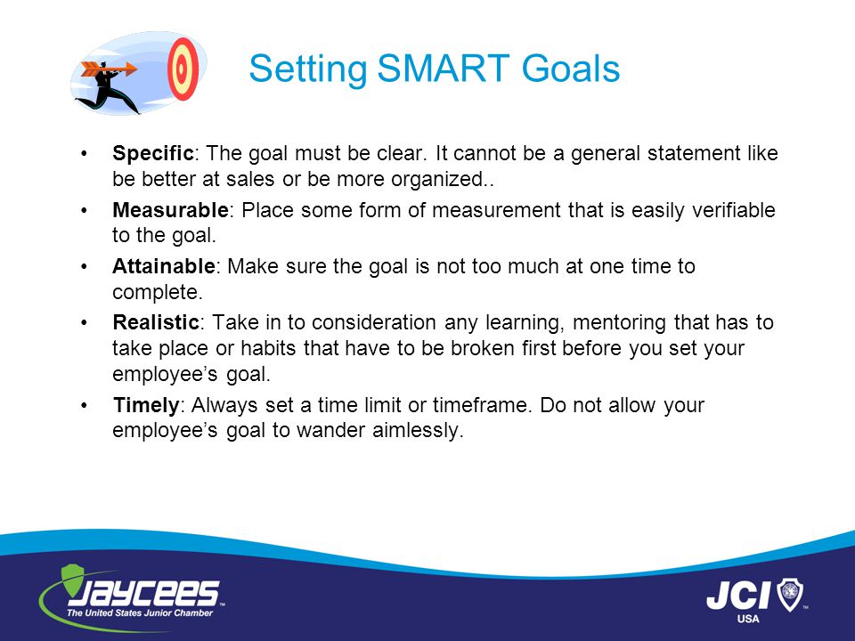 Setting SMART Goals Specific: The goal must be clear. It cannot be a general statement like be better at sales or be more organized..