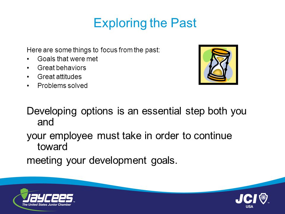 Exploring the Past Here are some things to focus from the past: Goals that were met. Great behaviors.