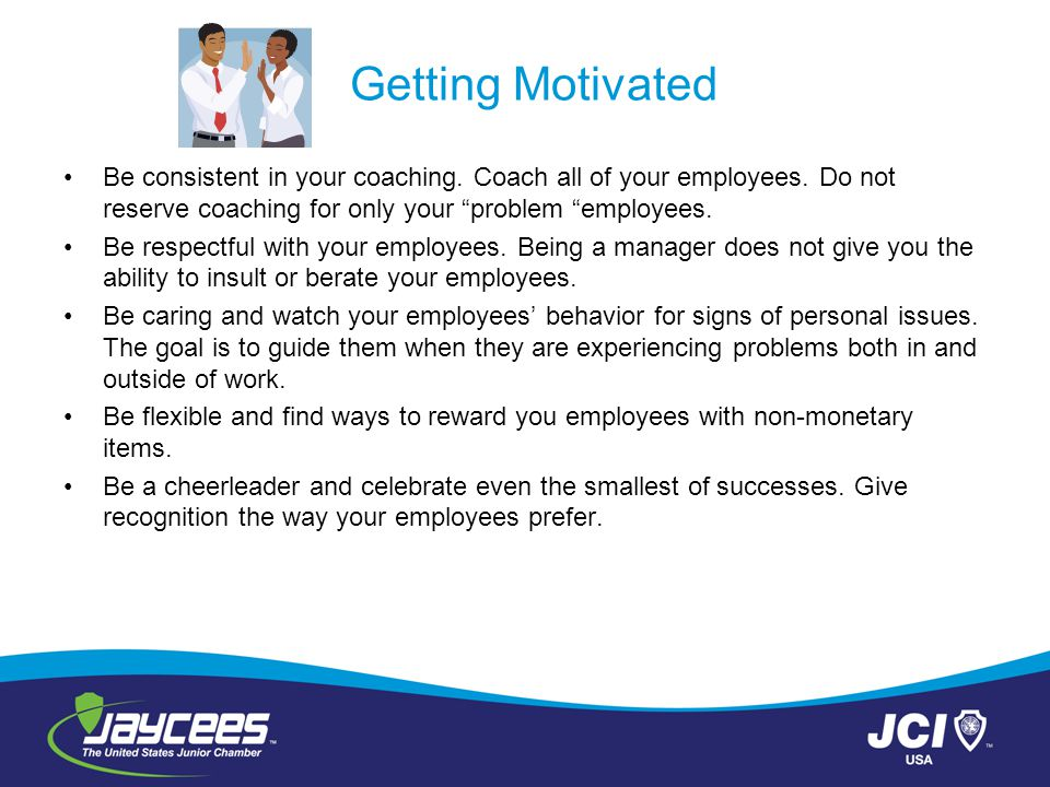 Getting Motivated Be consistent in your coaching. Coach all of your employees. Do not reserve coaching for only your problem employees.