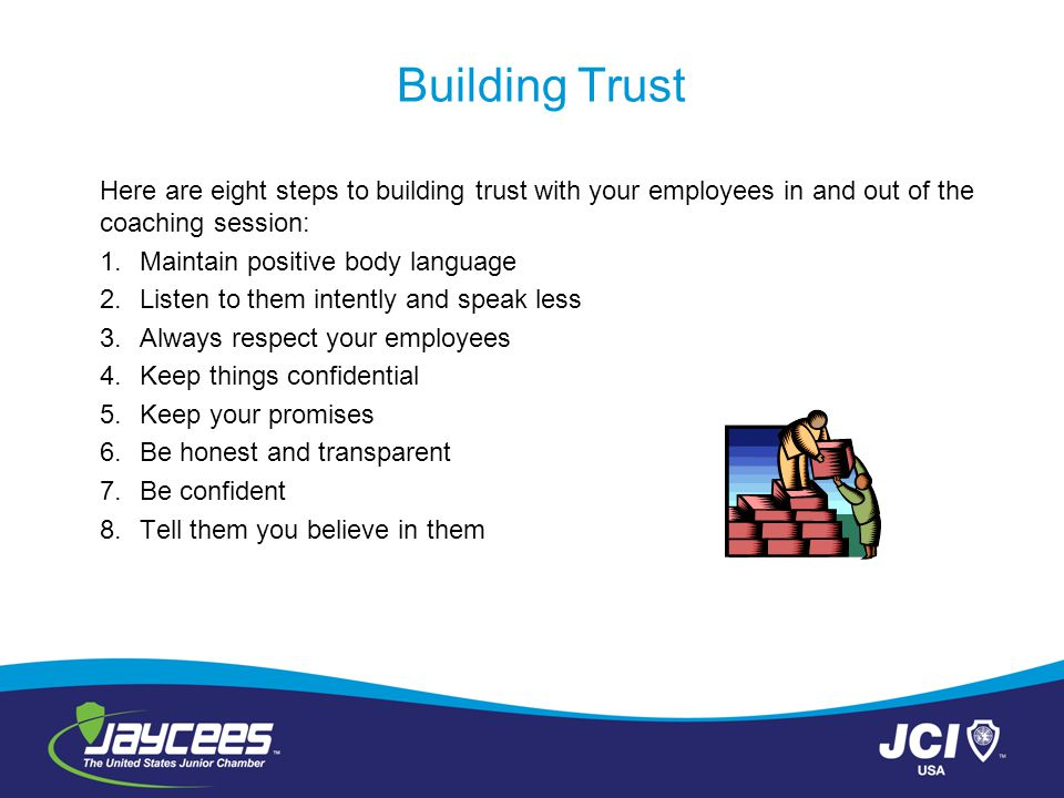 Building Trust Here are eight steps to building trust with your employees in and out of the coaching session: