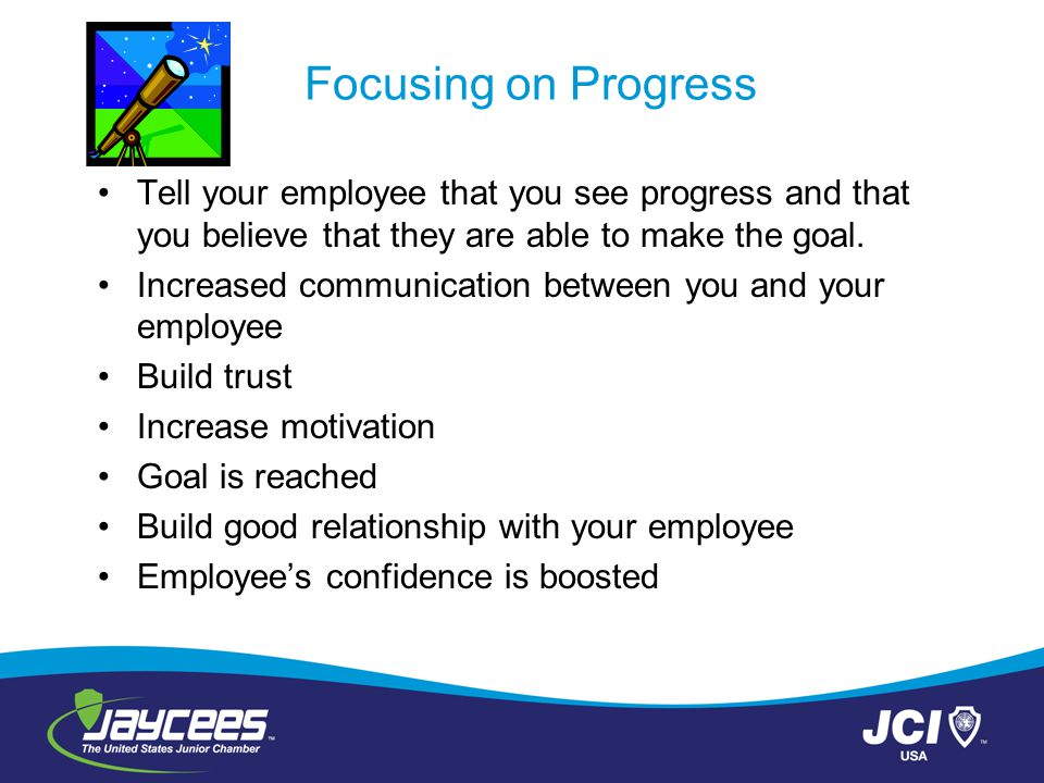 Focusing on Progress Tell your employee that you see progress and that you believe that they are able to make the goal.
