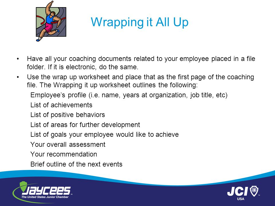 Wrapping it All Up Have all your coaching documents related to your employee placed in a file folder. If it is electronic, do the same.