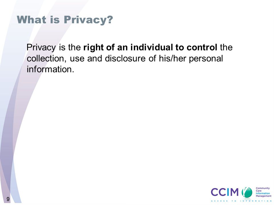 What is Privacy Privacy is the right of an individual to control the collection, use and disclosure of his/her personal information.