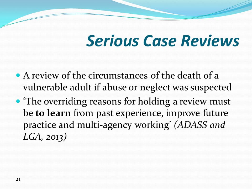 Serious Case Reviews A review of the circumstances of the death of a vulnerable adult if abuse or neglect was suspected.