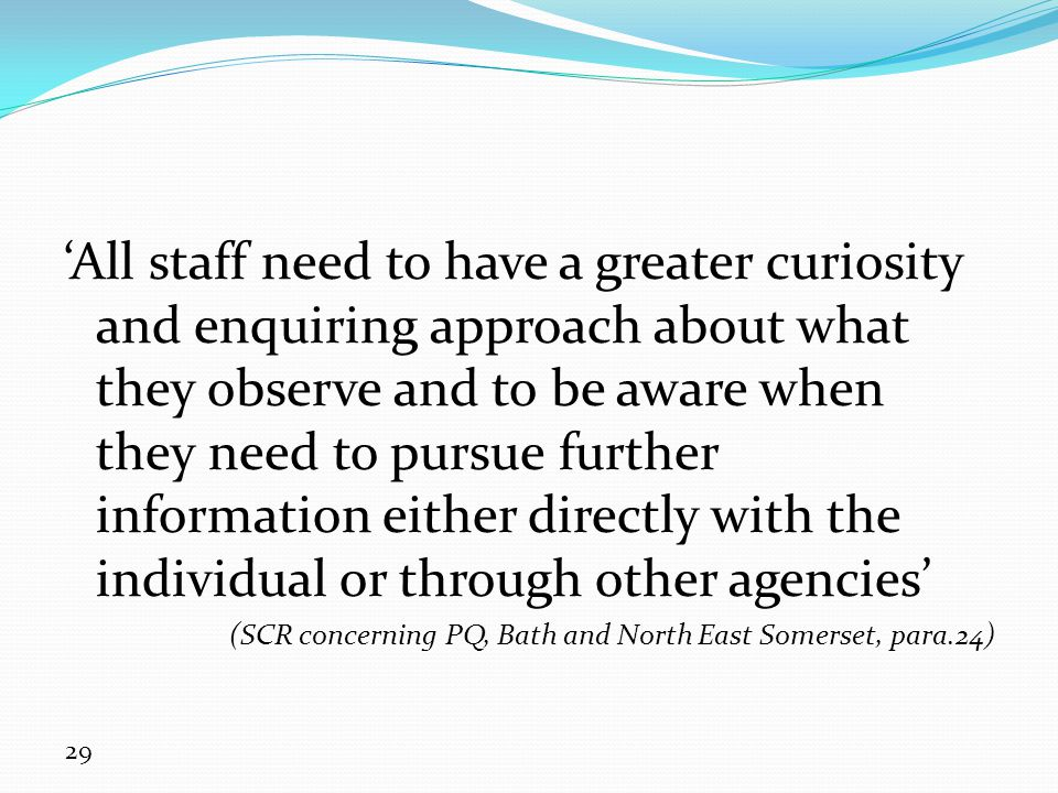 'All staff need to have a greater curiosity and enquiring approach about what they observe and to be aware when they need to pursue further information either directly with the individual or through other agencies'