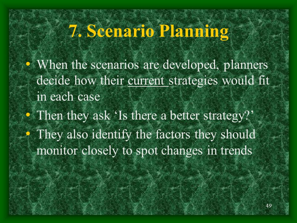 7. Scenario Planning When the scenarios are developed, planners decide how their current strategies would fit in each case.