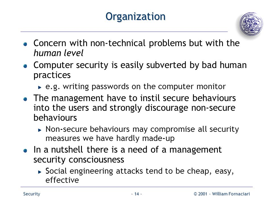 Organization Concern with non-technical problems but with the human level. Computer security is easily subverted by bad human practices.