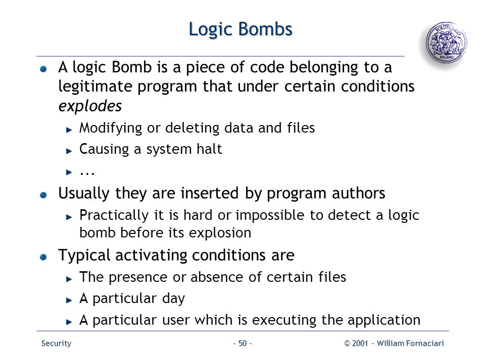 Logic Bombs A logic Bomb is a piece of code belonging to a legitimate program that under certain conditions explodes.