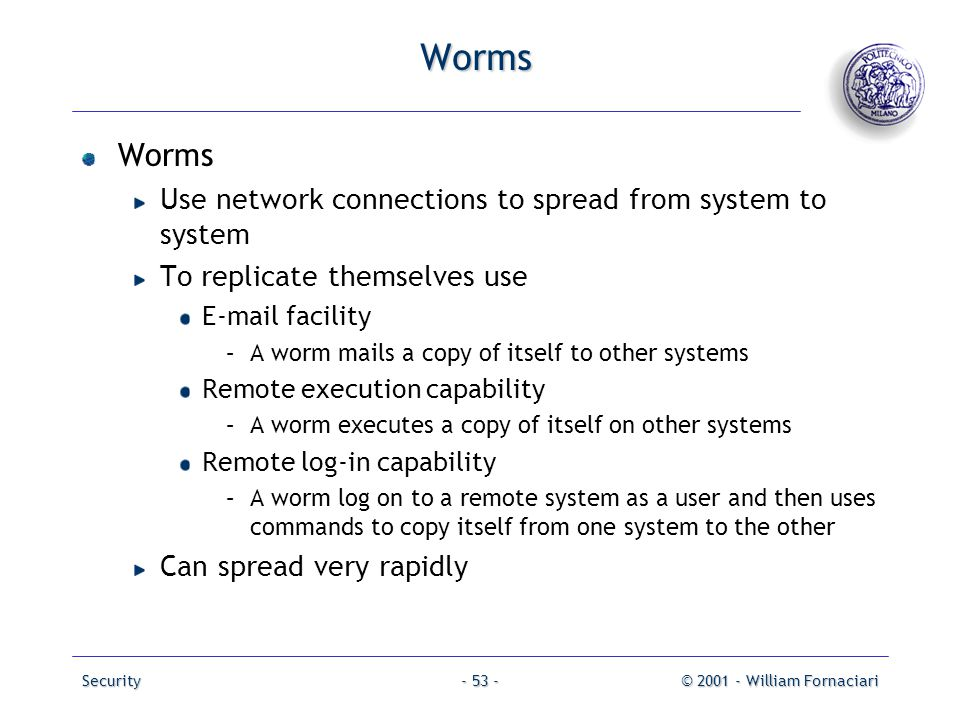 Worms Worms Use network connections to spread from system to system