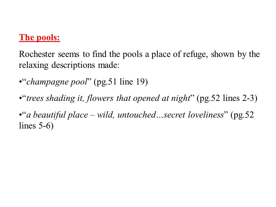 The pools: Rochester seems to find the pools a place of refuge, shown by the relaxing descriptions made:
