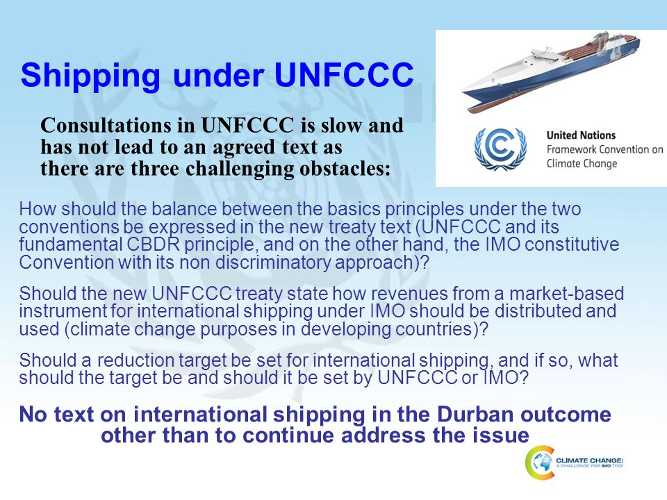 Shipping under UNFCCC Consultations in UNFCCC is slow and has not lead to an agreed text as. there are three challenging obstacles: